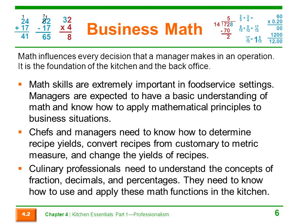 Business Math Math skills are extremely important in foodservice settings. Managers are expected to have a basic understanding of math and know how to
