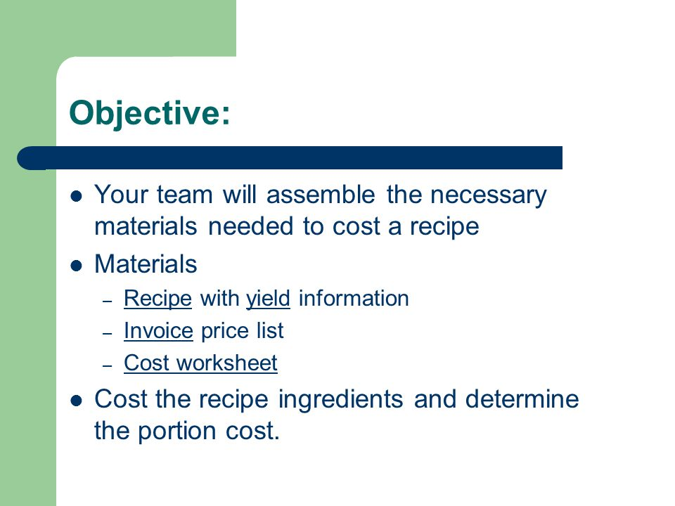Objective: Your team will assemble the necessary materials needed to cost a recipe Materials – Recipe with yield information – Invoice price list – Co