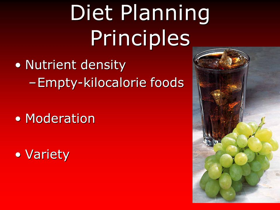 Diet Planning Principles Nutrient densityNutrient density –Empty-kilocalorie foods ModerationModeration VarietyVariety