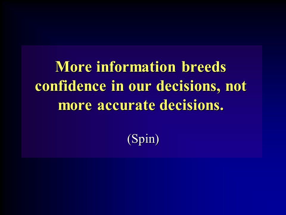 More information breeds confidence in our decisions, not more accurate decisions. (Spin)