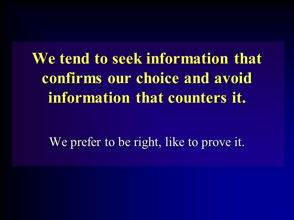 We tend to seek information that confirms our choice and avoid information that counters it. We prefer to be right, like to prove it.