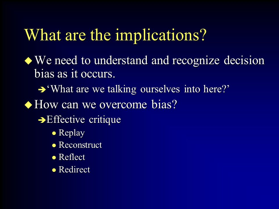 What are the implications? We need to understand and recognize decision bias as it occurs. We need to understand and recognize decision bias as it occ