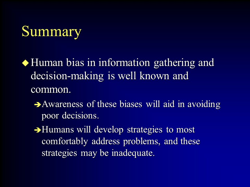 Summary Human bias in information gathering and decision-making is well known and common.