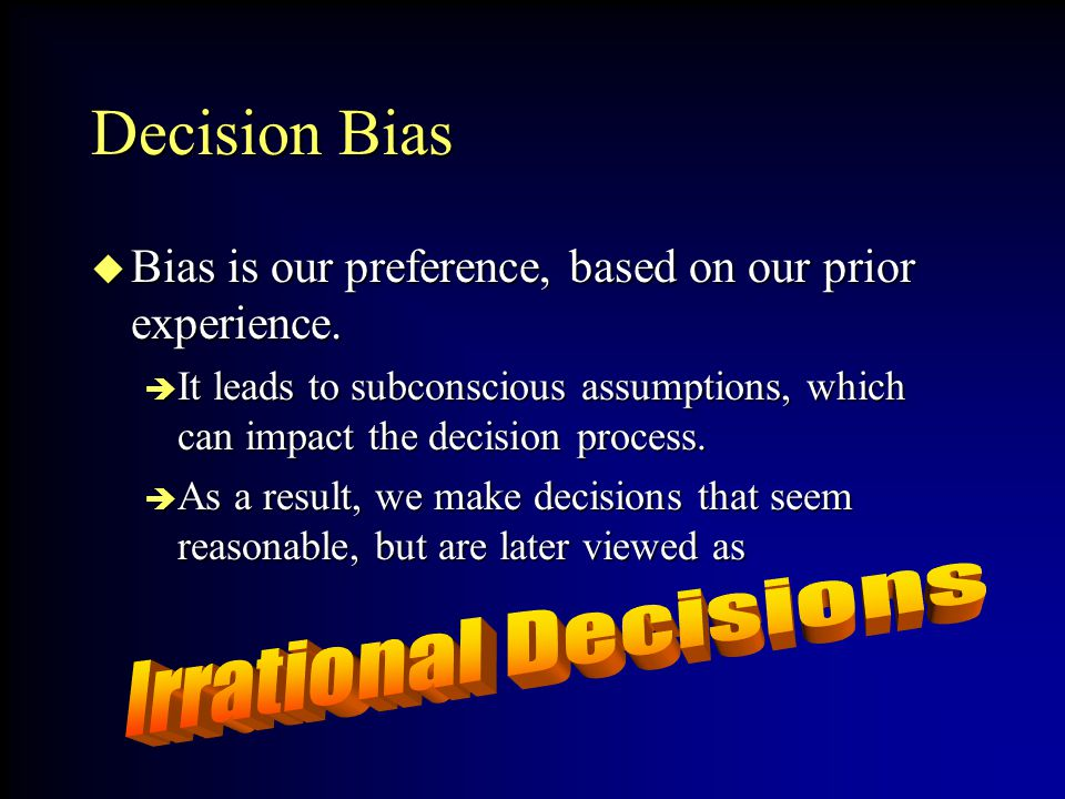 Decision Bias Bias is our preference, based on our prior experience. Bias is our preference, based on our prior experience. It leads to subconscious a