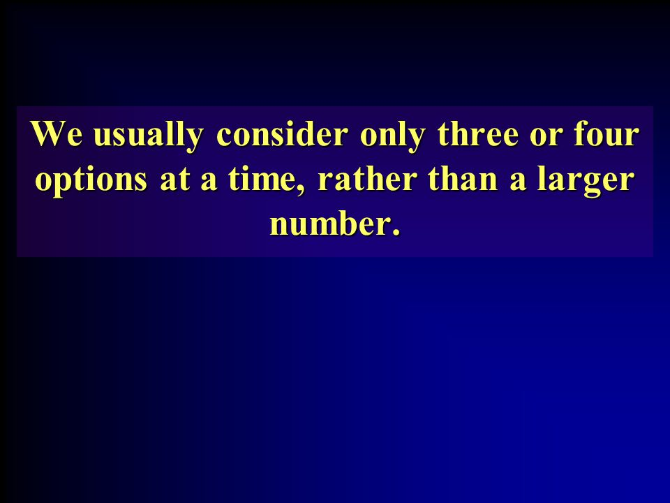 We usually consider only three or four options at a time, rather than a larger number.