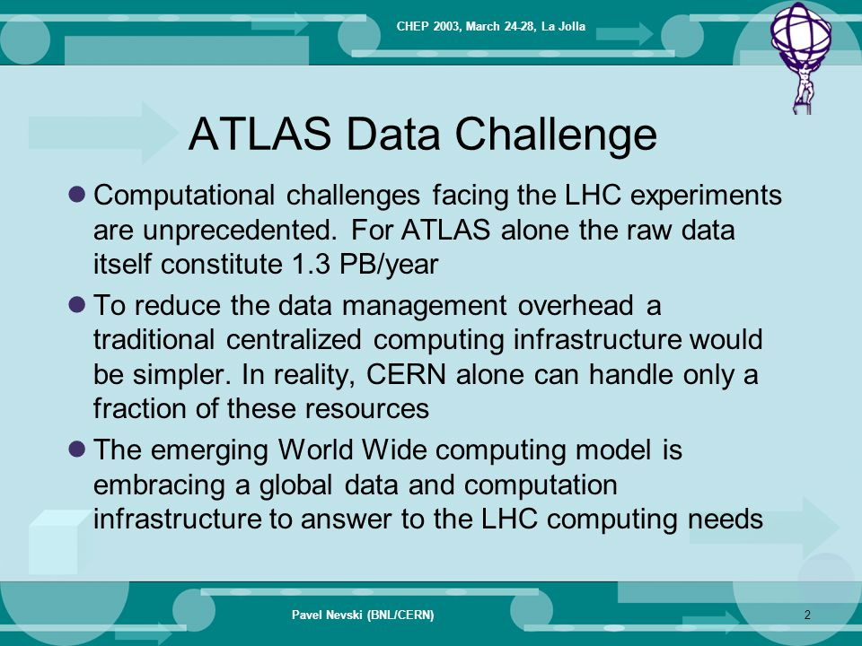 CHEP 2003, March 24-28, La Jolla Pavel Nevski (BNL/CERN)3 Distributed Production A significant fraction of ATLAS Data Challenge 1 was performed in a Grid environment Grid technologies will naturally offer all the Collaboration members a uniform way of carrying out computing tasks