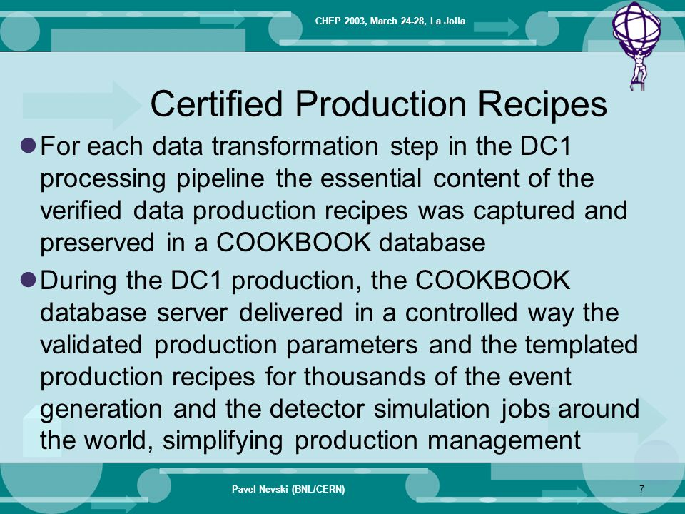 CHEP 2003, March 24-28, La Jolla Pavel Nevski (BNL/CERN)7 Certified Production Recipes For each data transformation step in the DC1 processing pipelin
