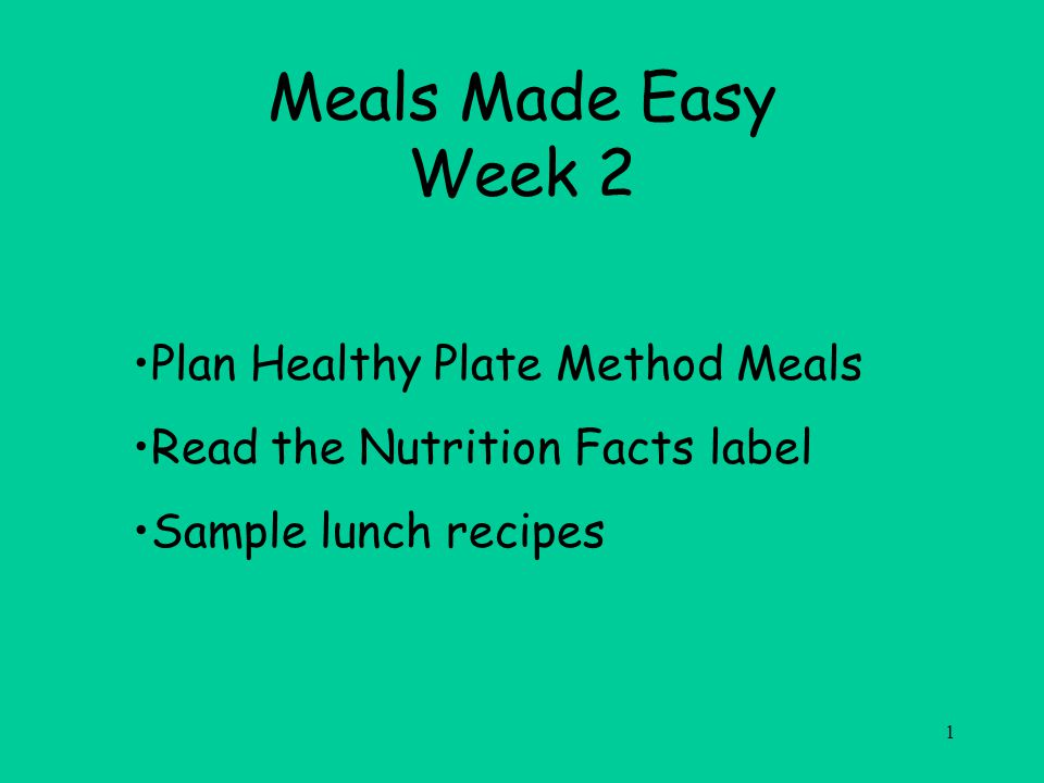 1 Meals Made Easy Week 2 Plan Healthy Plate Method Meals Read the Nutrition Facts label Sample lunch recipes