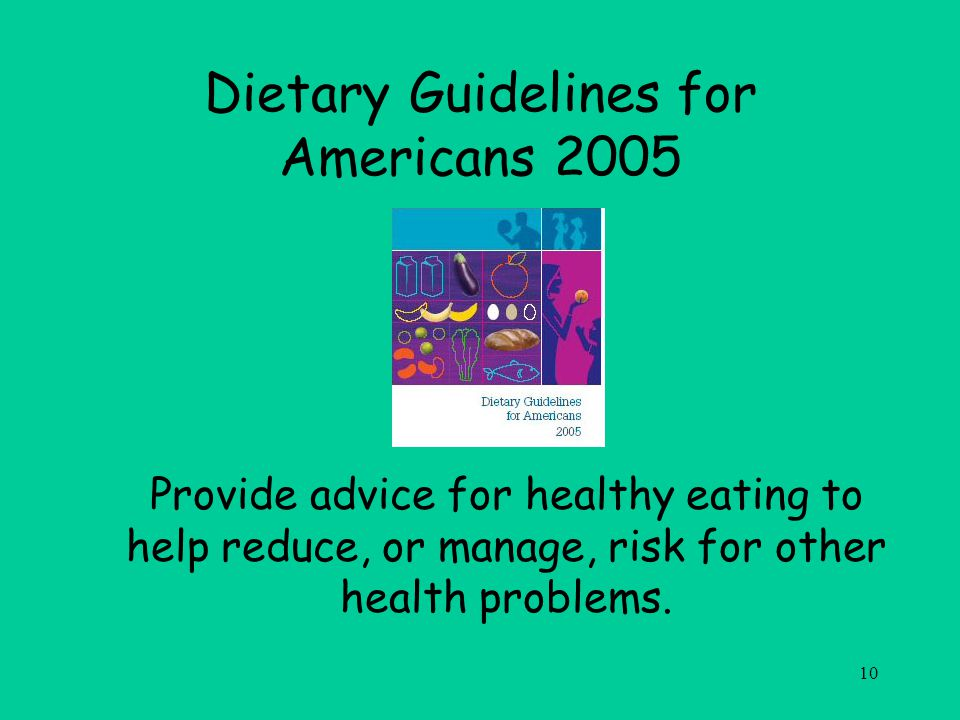 10 Dietary Guidelines for Americans 2005 Provide advice for healthy eating to help reduce, or manage, risk for other health problems.