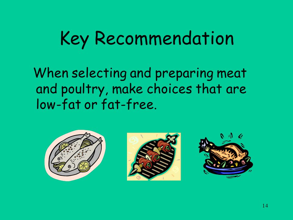 14 Key Recommendation When selecting and preparing meat and poultry, make choices that are low-fat or fat-free.