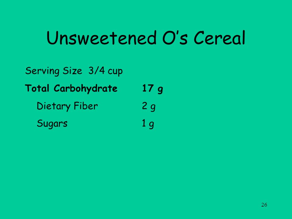 26 Unsweetened Os Cereal Serving Size 3/4 cup Total Carbohydrate17 g Dietary Fiber2 g Sugars1 g