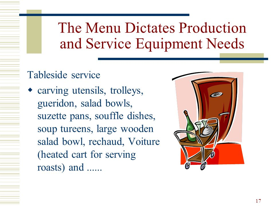 17 The Menu Dictates Production and Service Equipment Needs Tableside service carving utensils, trolleys, gueridon, salad bowls, suzette pans, souffle