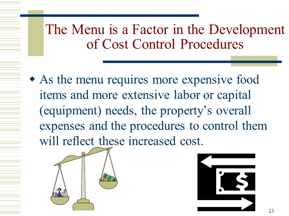 21 The Menu is a Factor in the Development of Cost Control Procedures As the menu requires more expensive food items and more extensive labor or capit