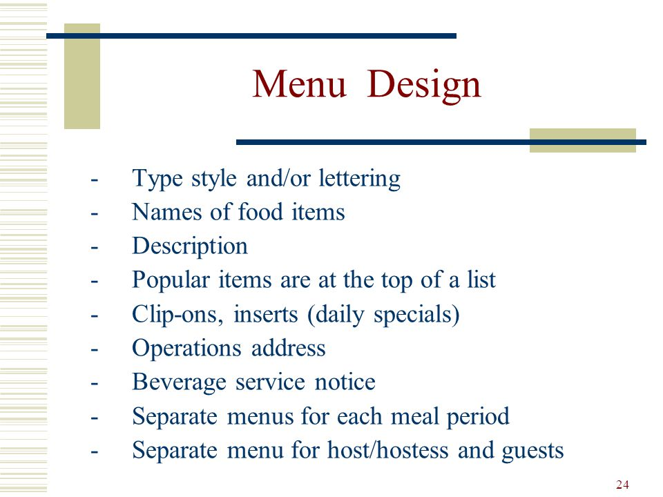 24 Menu Design -Type style and/or lettering -Names of food items -Description -Popular items are at the top of a list -Clip-ons, inserts (daily specia