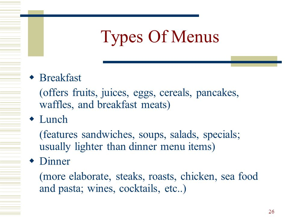 26 Types Of Menus Breakfast (offers fruits, juices, eggs, cereals, pancakes, waffles, and breakfast meats) Lunch (features sandwiches, soups, salads,