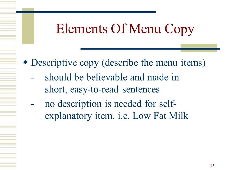 33 Elements Of Menu Copy Descriptive copy (describe the menu items) -should be believable and made in short, easy-to-read sentences -no description is