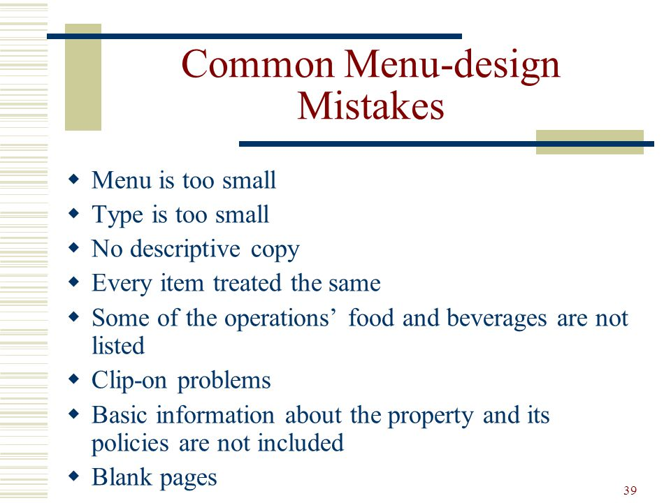 39 Common Menu-design Mistakes Menu is too small Type is too small No descriptive copy Every item treated the same Some of the operations food and bev