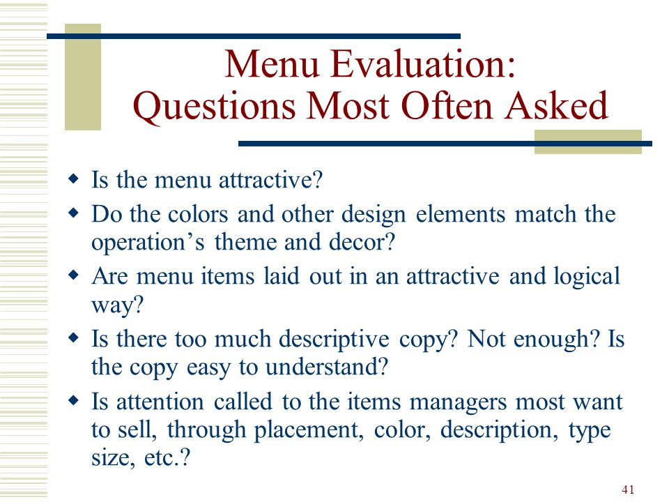 41 Menu Evaluation: Questions Most Often Asked Is the menu attractive? Do the colors and other design elements match the operations theme and decor? A