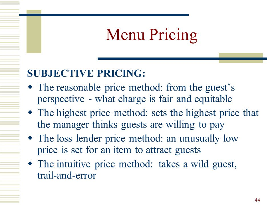 44 Menu Pricing SUBJECTIVE PRICING: The reasonable price method: from the guests perspective - what charge is fair and equitable The highest price met