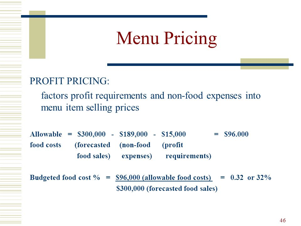 46 Menu Pricing PROFIT PRICING: factors profit requirements and non-food expenses into menu item selling prices Allowable = $300,000 - $189,000 - $15,