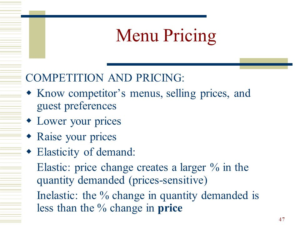 47 Menu Pricing COMPETITION AND PRICING: Know competitors menus, selling prices, and guest preferences Lower your prices Raise your prices Elasticity