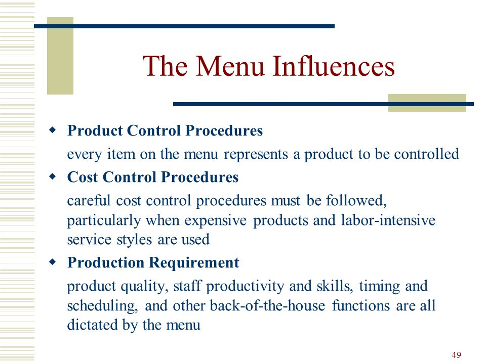 49 The Menu Influences Product Control Procedures every item on the menu represents a product to be controlled Cost Control Procedures careful cost co
