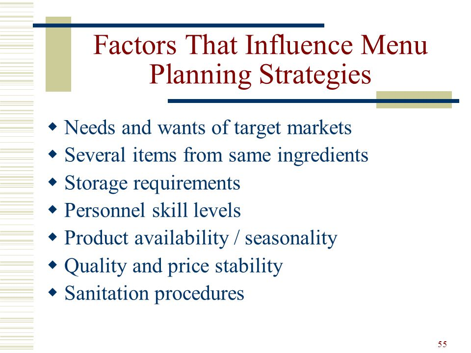 55 Factors That Influence Menu Planning Strategies Needs and wants of target markets Several items from same ingredients Storage requirements Personne