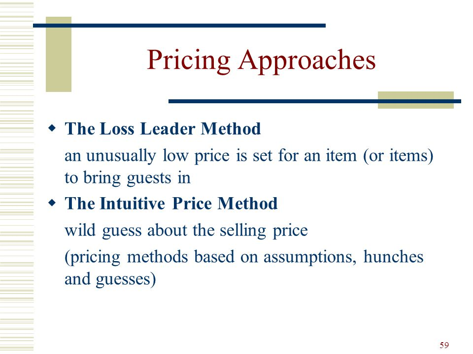 59 Pricing Approaches The Loss Leader Method an unusually low price is set for an item (or items) to bring guests in The Intuitive Price Method wild g