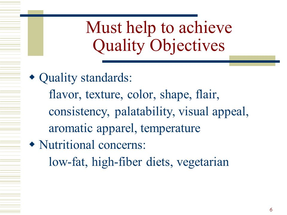 6 Must help to achieve Quality Objectives Quality standards: flavor, texture, color, shape, flair, consistency, palatability, visual appeal, aromatic