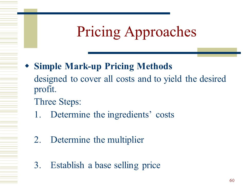 60 Pricing Approaches Simple Mark-up Pricing Methods designed to cover all costs and to yield the desired profit. Three Steps: 1.Determine the ingredi