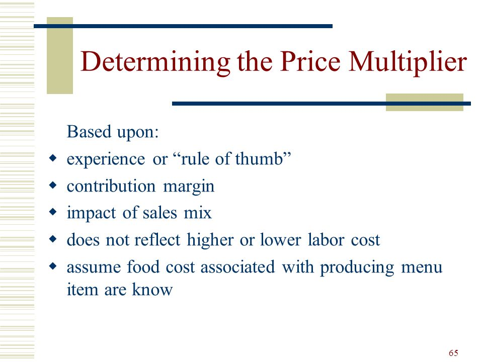 65 Determining the Price Multiplier Based upon: experience or rule of thumb contribution margin impact of sales mix does not reflect higher or lower l