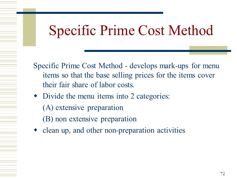 72 Specific Prime Cost Method Specific Prime Cost Method - develops mark-ups for menu items so that the base selling prices for the items cover their