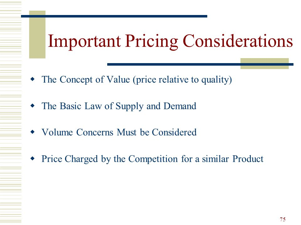 75 Important Pricing Considerations The Concept of Value (price relative to quality) The Basic Law of Supply and Demand Volume Concerns Must be Consid