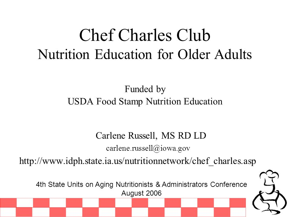 Chef Charles Club Nutrition Education for Older Adults Funded by USDA Food Stamp Nutrition Education Carlene Russell, MS RD LD carlene.russell@iowa.gov http://www.idph.state.ia.us/nutritionnetwork/chef_charles.asp 4th State Units on Aging Nutritionists & Administrators Conference August 2006