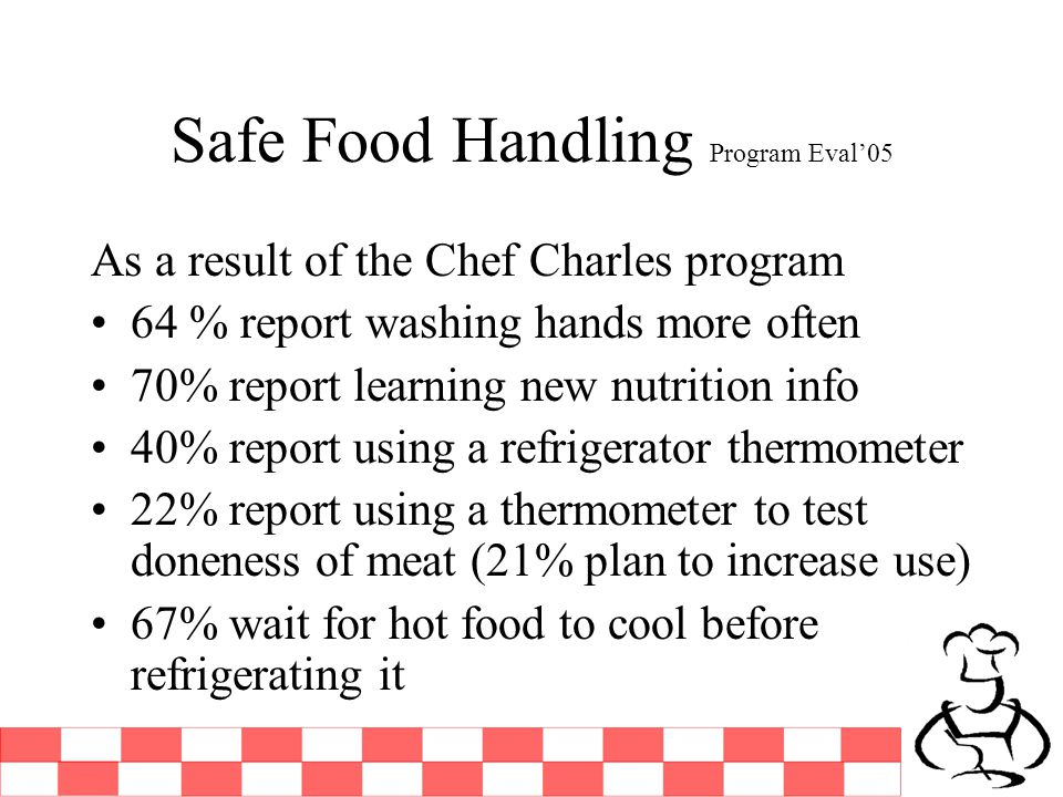 Safe Food Handling Program Eval05 As a result of the Chef Charles program 64 % report washing hands more often 70% report learning new nutrition info