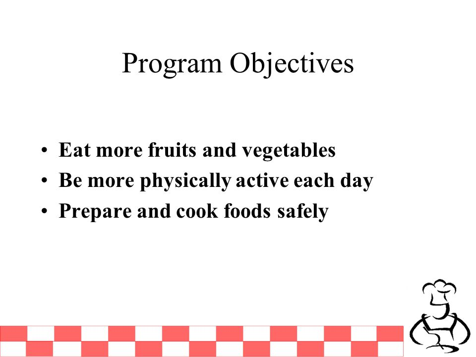 Program Objectives Eat more fruits and vegetables Be more physically active each day Prepare and cook foods safely