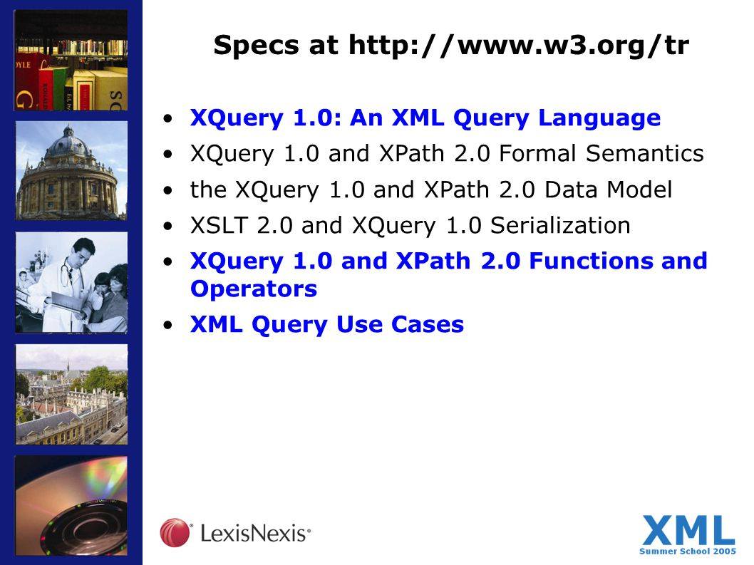 Specs at http://www.w3.org/tr XQuery 1.0: An XML Query Language XQuery 1.0 and XPath 2.0 Formal Semantics the XQuery 1.0 and XPath 2.0 Data Model XSLT