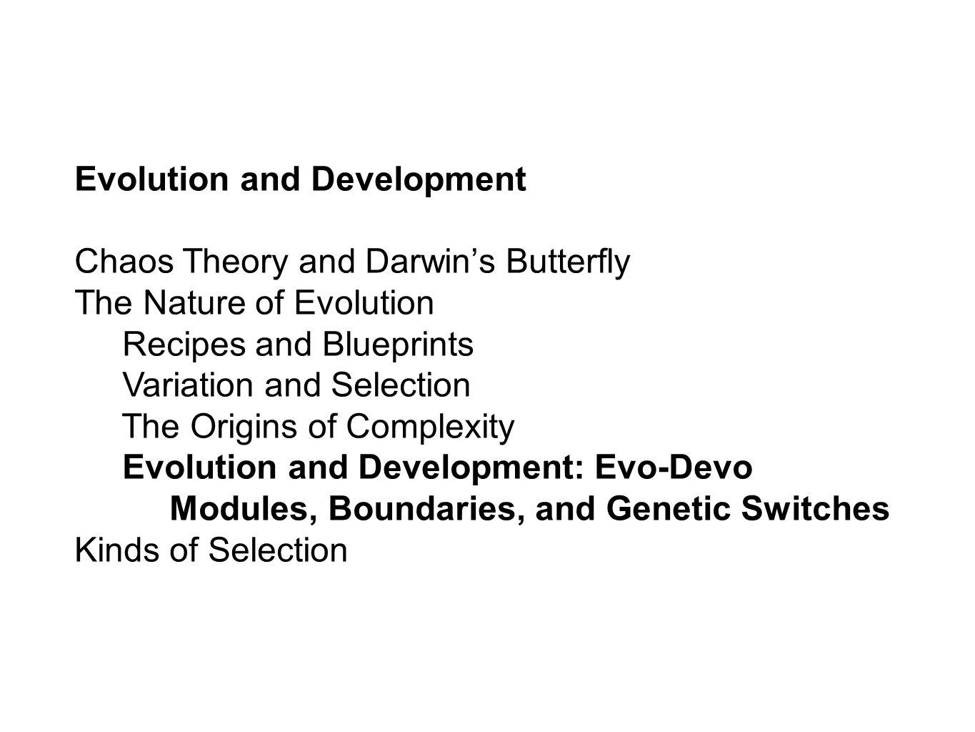 Evolution and Development Chaos Theory and Darwins Butterfly The Nature of Evolution Recipes and Blueprints Variation and Selection The Origins of Complexity Evolution and Development: Evo-Devo Modules, Boundaries, and Genetic Switches Kinds of Selection