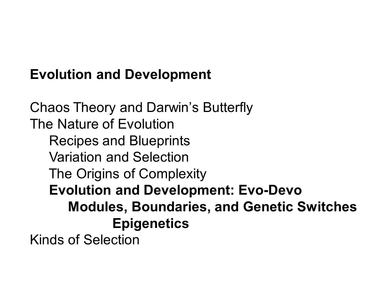 Evolution and Development Chaos Theory and Darwins Butterfly The Nature of Evolution Recipes and Blueprints Variation and Selection The Origins of Complexity Evolution and Development: Evo-Devo Modules, Boundaries, and Genetic Switches Epigenetics Kinds of Selection