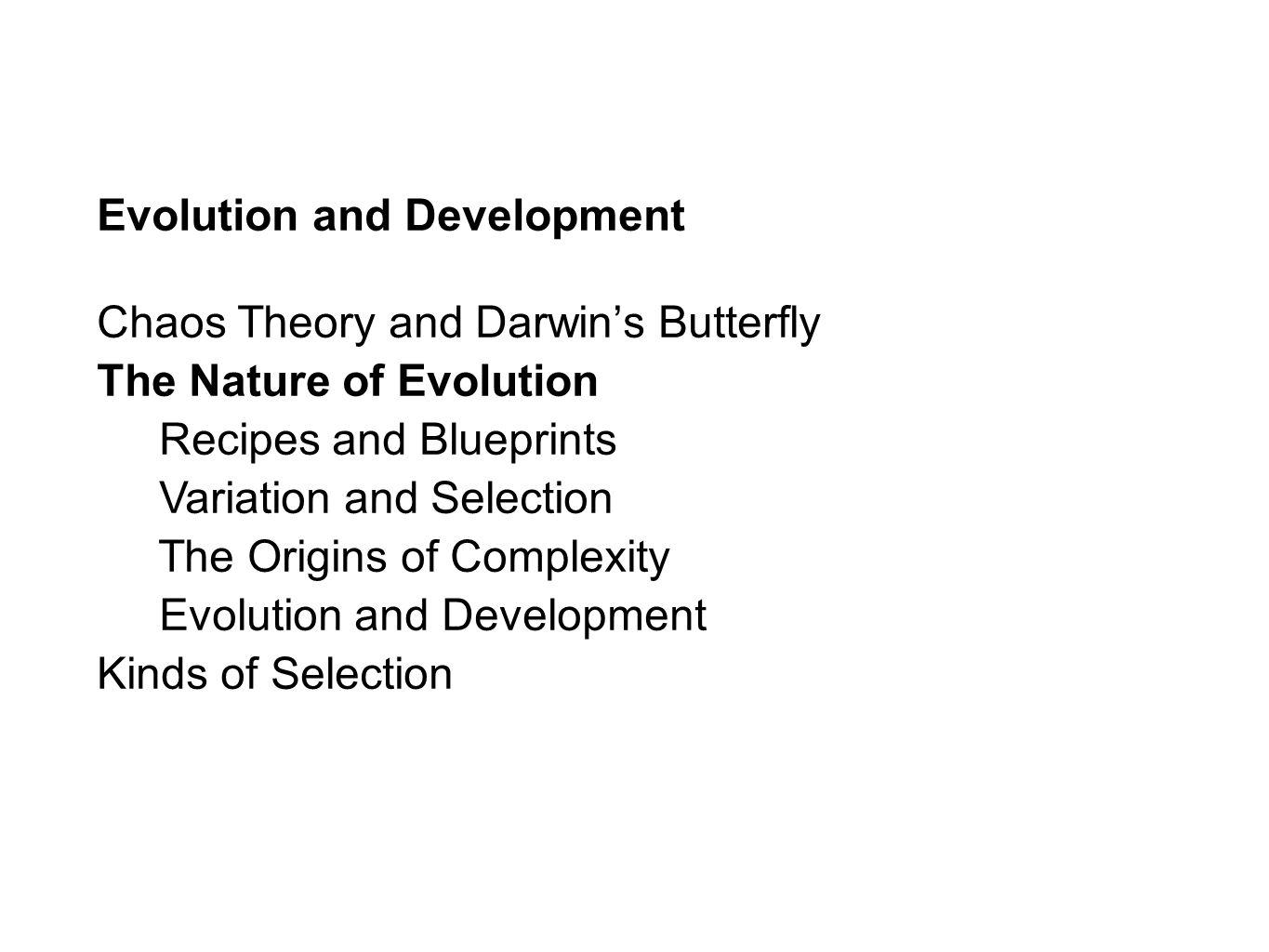 Evolution and Development Chaos Theory and Darwins Butterfly The Nature of Evolution Recipes and Blueprints Variation and Selection The Origins of Complexity Evolution and Development Kinds of Selection