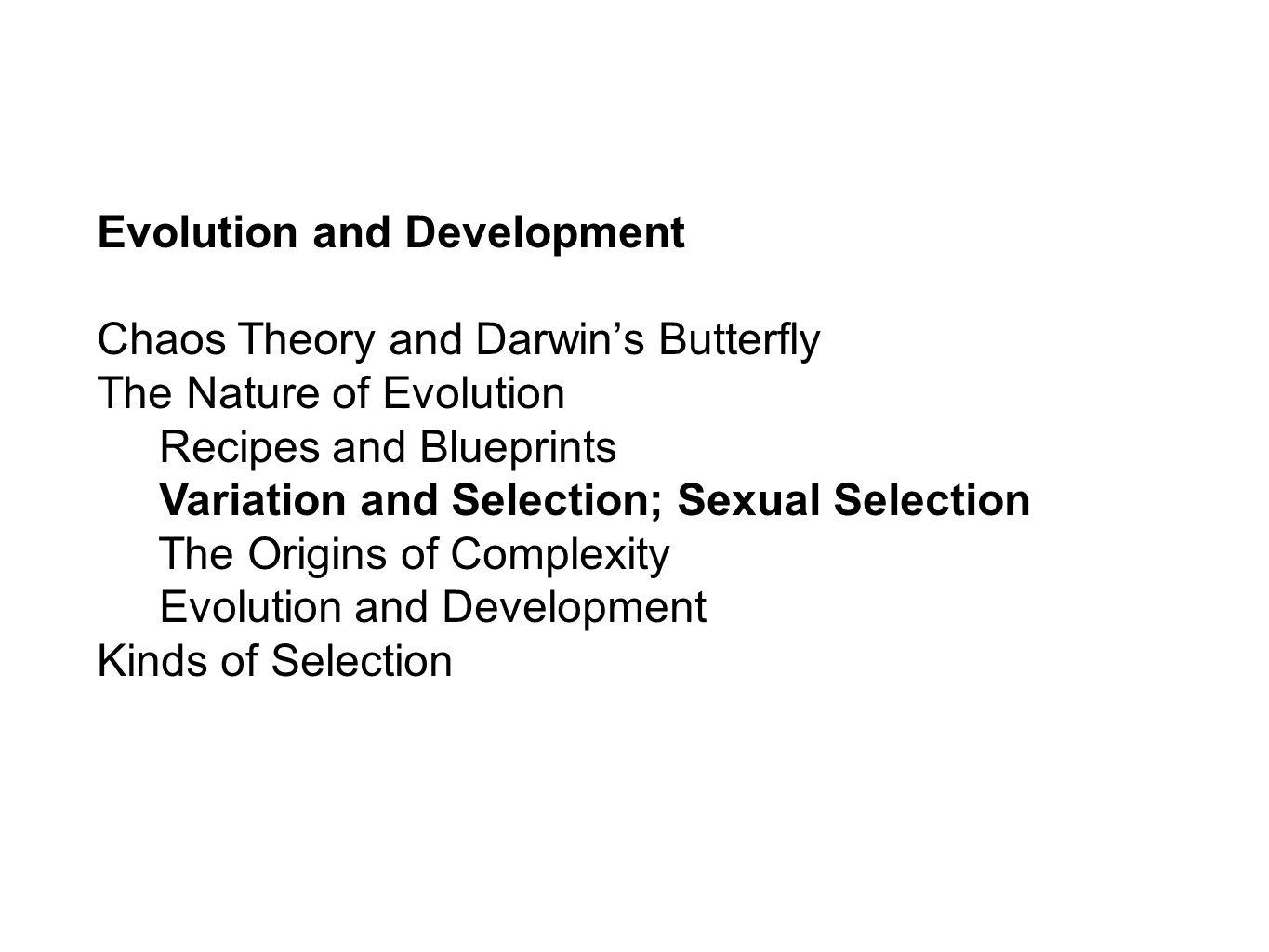 Evolution and Development Chaos Theory and Darwins Butterfly The Nature of Evolution Recipes and Blueprints Variation and Selection; Sexual Selection The Origins of Complexity Evolution and Development Kinds of Selection