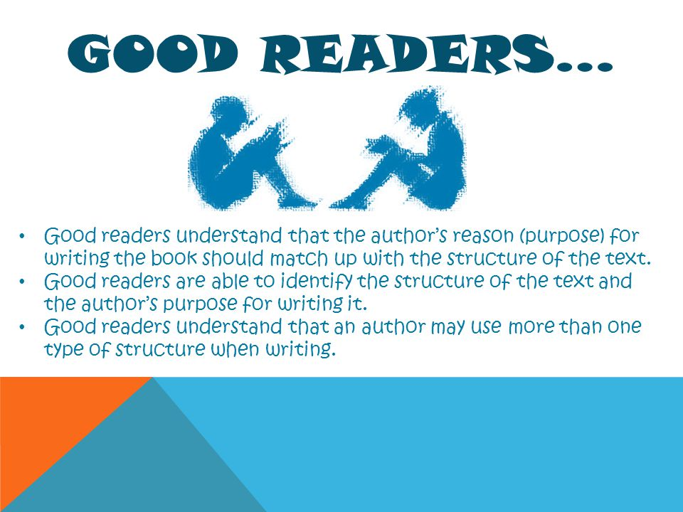 GOOD READERS… Good readers understand that the authors reason (purpose) for writing the book should match up with the structure of the text. Good read