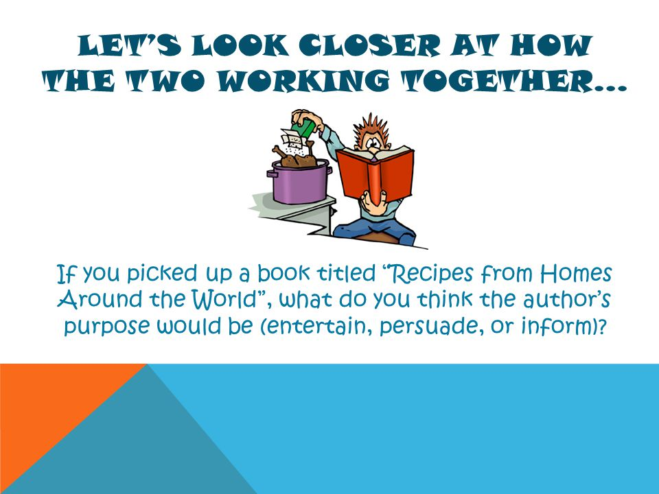 LETS LOOK CLOSER AT HOW THE TWO WORKING TOGETHER… If you picked up a book titled Recipes from Homes Around the World, what do you think the authors pu