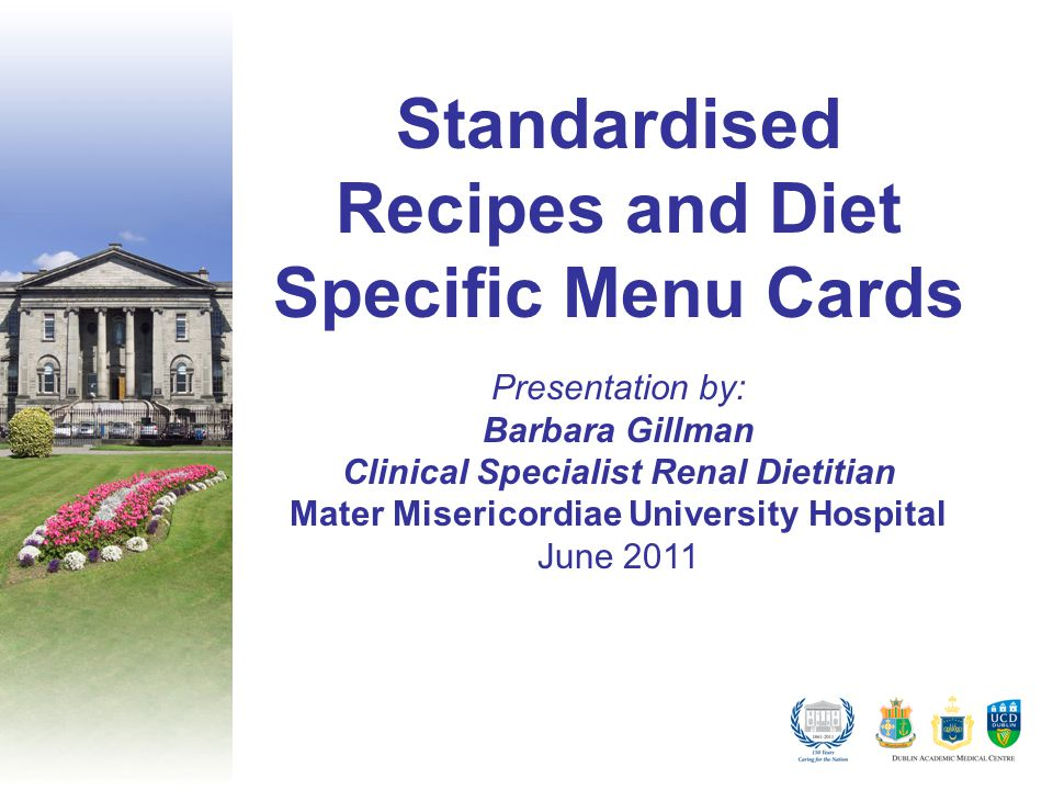 Standardised Recipes and Diet Specific Menu Cards Presentation by: Barbara Gillman Clinical Specialist Renal Dietitian Mater Misericordiae University