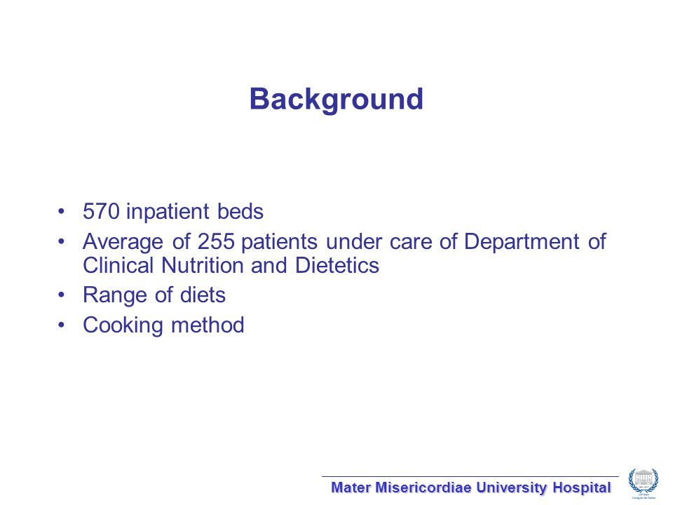 Background 570 inpatient beds Average of 255 patients under care of Department of Clinical Nutrition and Dietetics Range of diets Cooking method Mater