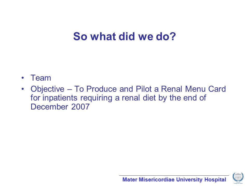 So what did we do? Team Objective – To Produce and Pilot a Renal Menu Card for inpatients requiring a renal diet by the end of December 2007 Mater Mis