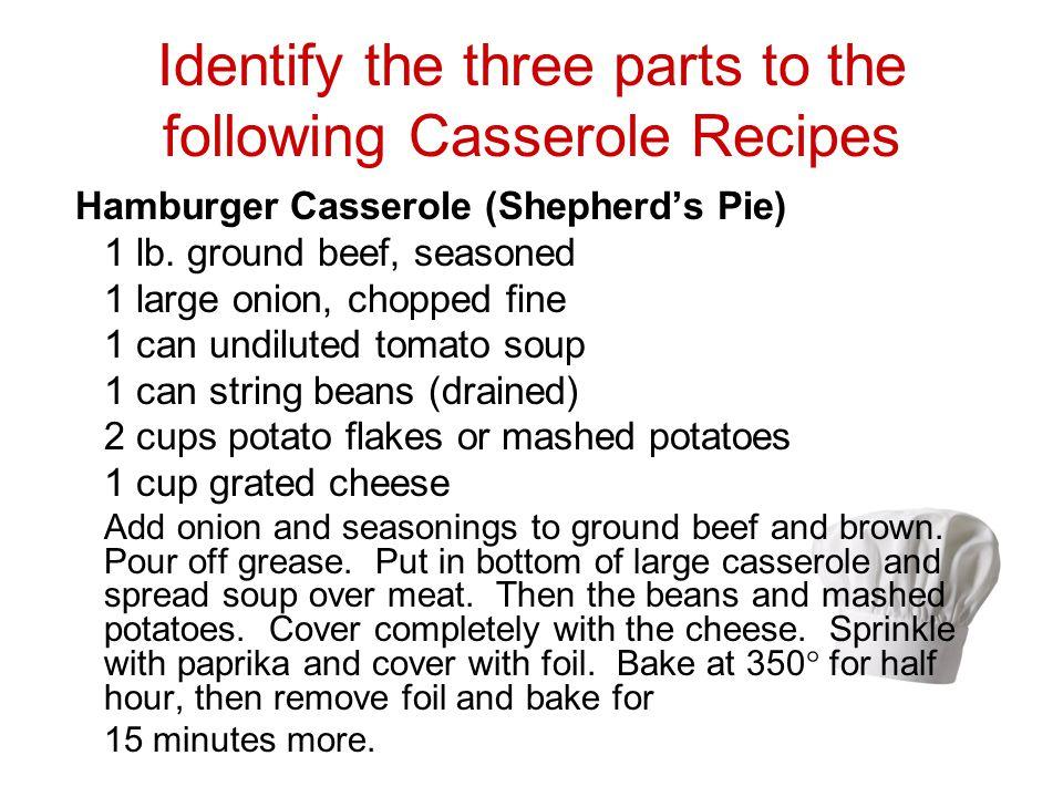 Identify the three parts to the following Casserole Recipes Hamburger Casserole (Shepherds Pie) 1 lb. ground beef, seasoned 1 large onion, chopped fin