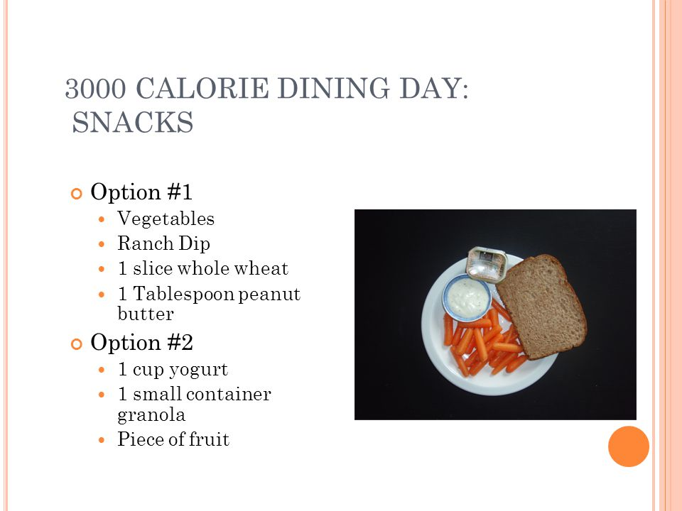 3000 CALORIE DINING DAY: SNACKS Option #1 Vegetables Ranch Dip 1 slice whole wheat 1 Tablespoon peanut butter Option #2 1 cup yogurt 1 small container granola Piece of fruit