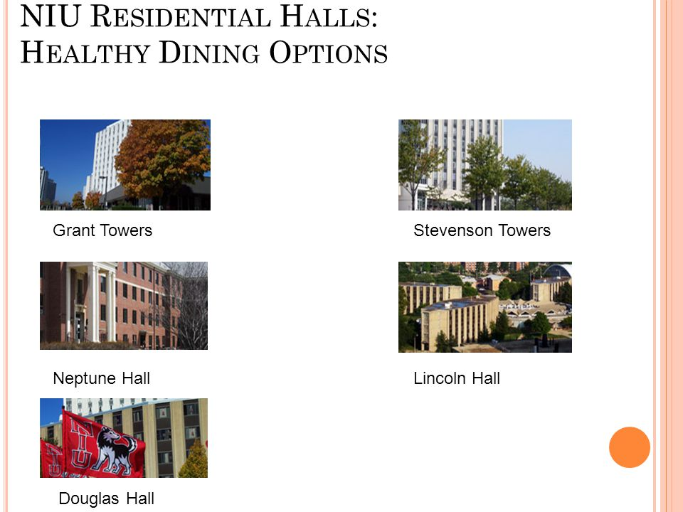 NIU R ESIDENTIAL H ALLS : H EALTHY D INING O PTIONS Grant Towers Stevenson Towers Neptune Hall Lincoln Hall Douglas Hall