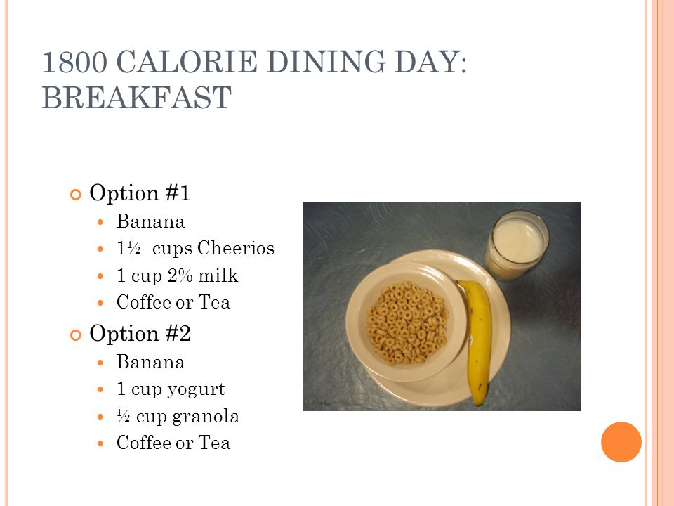 1800 CALORIE DINING DAY: BREAKFAST Option #1 Banana 1½ cups Cheerios 1 cup 2% milk Coffee or Tea Option #2 Banana 1 cup yogurt ½ cup granola Coffee or Tea